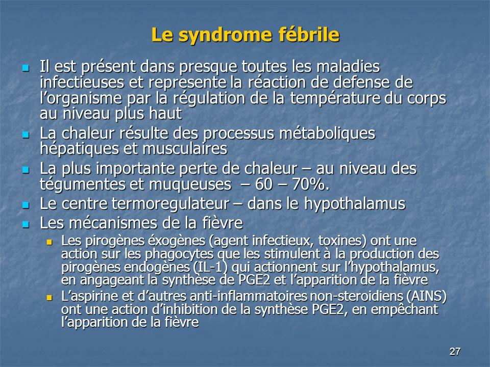 27 Le syndrome fébrile Il est présent dans presque toutes les maladies infectieuses et represente la réaction de defense de lorganisme par la régulati