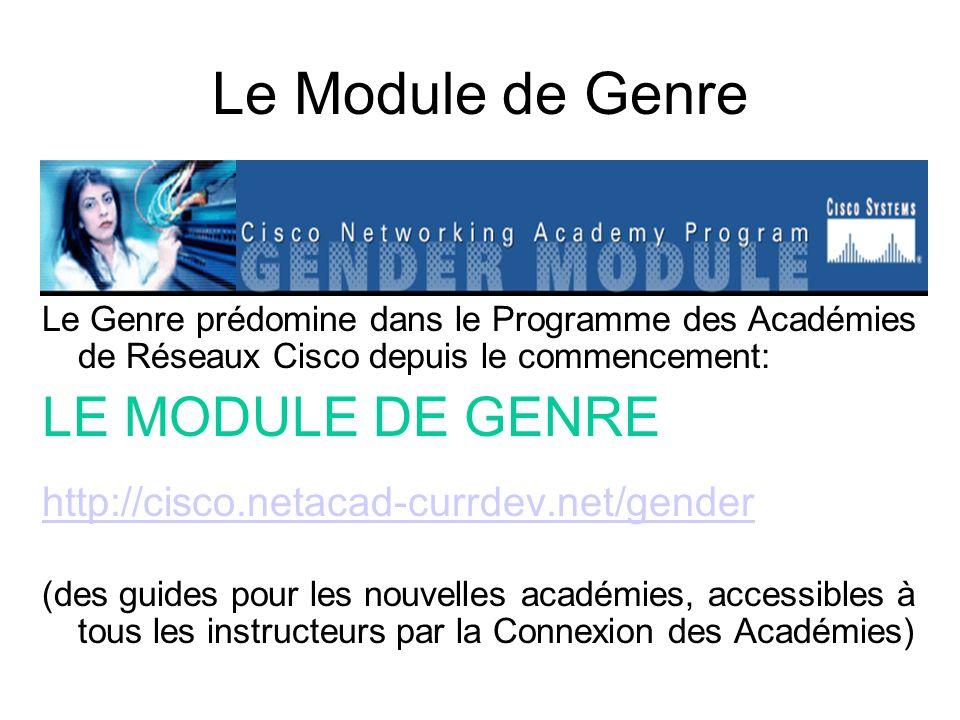 Le Module de Genre Le Genre prédomine dans le Programme des Académies de Réseaux Cisco depuis le commencement: LE MODULE DE GENRE http://cisco.netacad-currdev.net/gender (des guides pour les nouvelles académies, accessibles à tous les instructeurs par la Connexion des Académies)