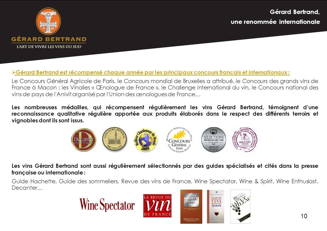 10 Gérard Bertrand est récompensé chaque année par les principaux concours francais et internationaux : Le Concours Général Agricole de Paris, le Conc
