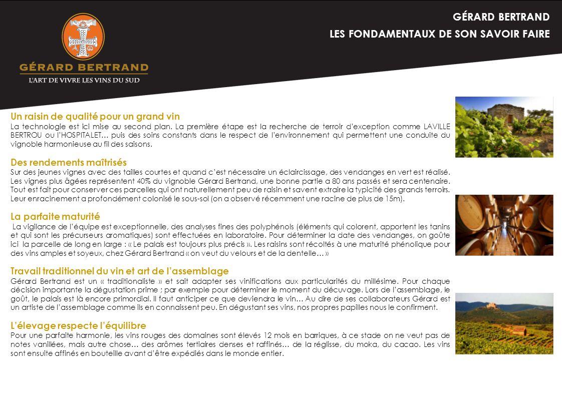 GÉRARD BERTRAND LES FONDAMENTAUX DE SON SAVOIR FAIRE Un raisin de qualité pour un grand vin La technologie est ici mise au second plan. La première ét