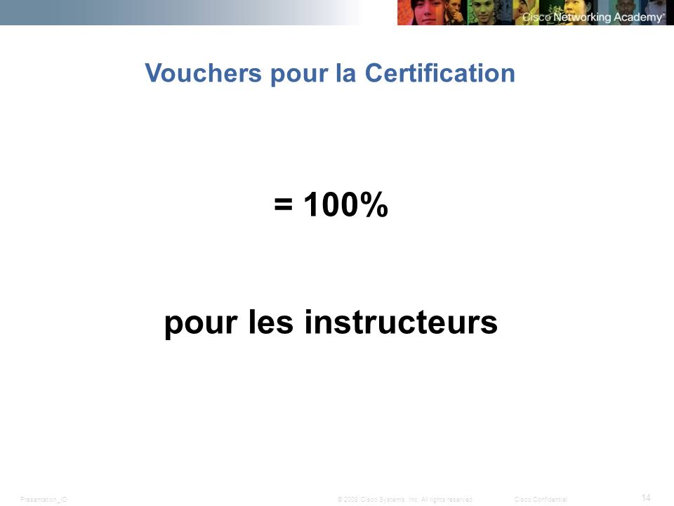 Presentation_ID 14 © 2008 Cisco Systems, Inc. All rights reserved.Cisco Confidential = 100% pour les instructeurs Vouchers pour la Certification