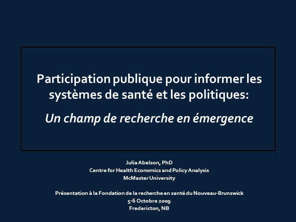 Participation publique pour informer les systèmes de santé et les politiques: Un champ de recherche en émergence Julia Abelson, PhD Centre for Health