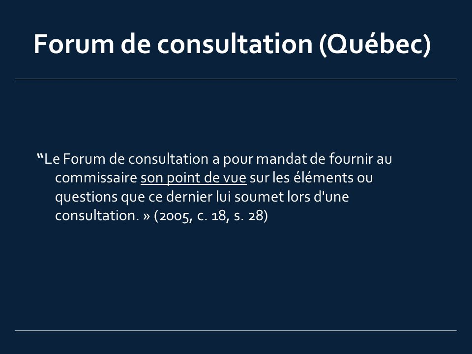 Forum de consultation (Québec) Le Forum de consultation a pour mandat de fournir au commissaire son point de vue sur les éléments ou questions que ce