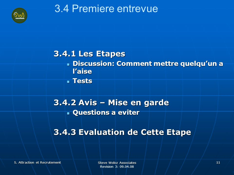 Steve Woloz Associates Revision 3: 09.04.08 11 3.4 Premiere entrevue 3.4.1 Les Etapes Discussion: Comment mettre quelquun a laise Discussion: Comment mettre quelquun a laise Tests Tests 3.4.2 Avis – Mise en garde Questions a eviter Questions a eviter 3.4.3 Evaluation de Cette Etape 5.