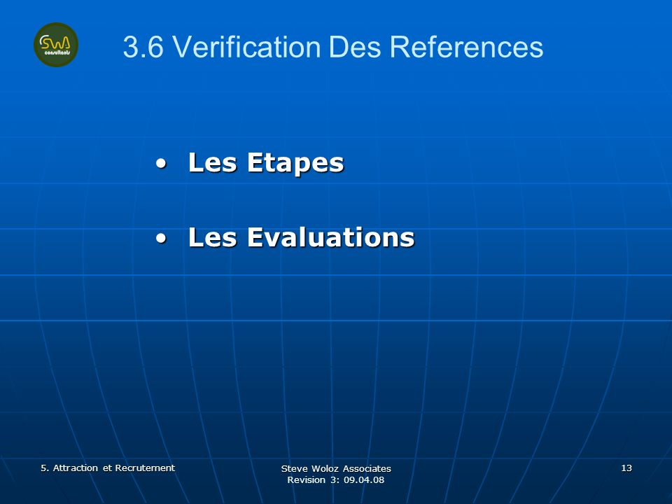 Steve Woloz Associates Revision 3: 09.04.08 13 3.6 Verification Des References Les EtapesLes Etapes Les EvaluationsLes Evaluations 5.