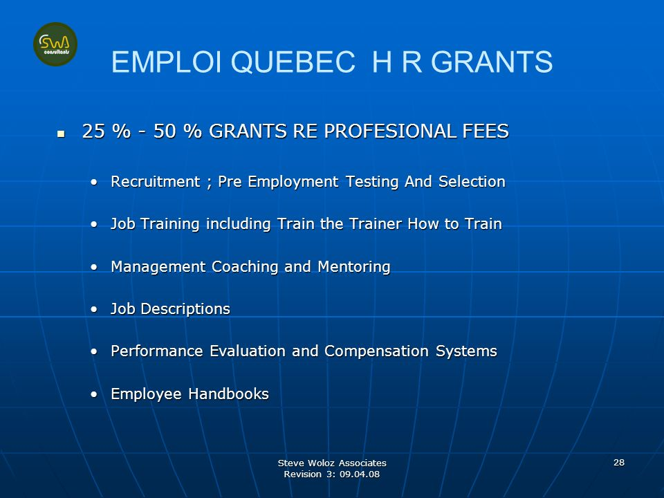 Steve Woloz Associates Revision 3: 09.04.08 28 EMPLOI QUEBEC H R GRANTS 25 % - 50 % GRANTS RE PROFESIONAL FEES 25 % - 50 % GRANTS RE PROFESIONAL FEES Recruitment ; Pre Employment Testing And Selection Job Training including Train the Trainer How to Train Management Coaching and Mentoring Job Descriptions Performance Evaluation and Compensation Systems Employee Handbooks