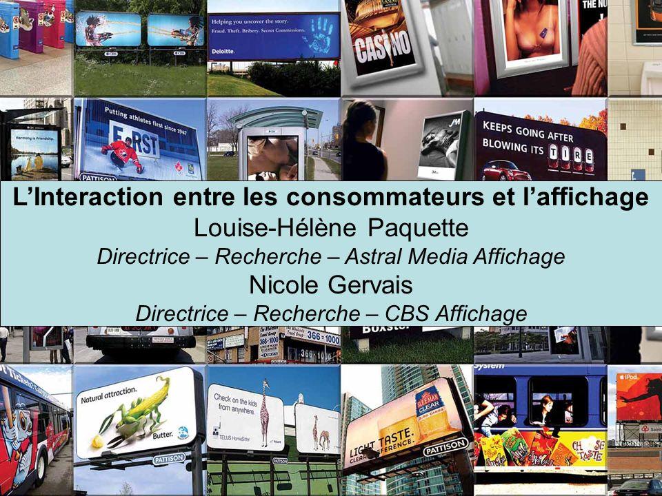 LInteraction entre les consommateurs et laffichage Louise-Hélène Paquette Directrice – Recherche – Astral Media Affichage Nicole Gervais Directrice –