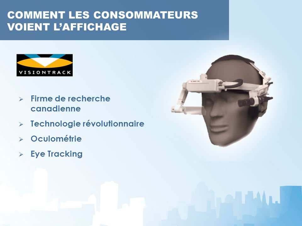 COMMENT LES CONSOMMATEURS VOIENT LAFFICHAGE Firme de recherche canadienne Technologie révolutionnaire Oculométrie Eye Tracking COMMENT LES CONSOMMATEU