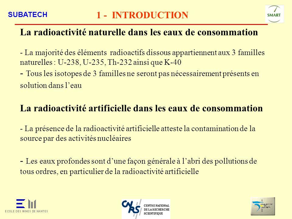 SUBATECH 1 - INTRODUCTION Directive Européenne n°98/83/CE du 03/11/1998 - Deux paramètres de contrôle de la radioactivité dans les eaux Lactivité en tritium : 100 Bq/l La dose totale indicative (DTI) : 0,1 mSv/an Valeur fixée pour une consommation de 730 l/an - Si T > 0,1 Bq/l, T > 1 Bq/l et H-3 < 100 Bq/l : Mesurer dabord les radioéléments naturels pour s assurer si T et T sont dorigine naturelle si non analyser les radioéléments artificiels - Si T > 0,1 Bq/l, T > 1 Bq/l et H-3 > 100 Bq/l : Mesurer les radioéléments naturels et artificiels