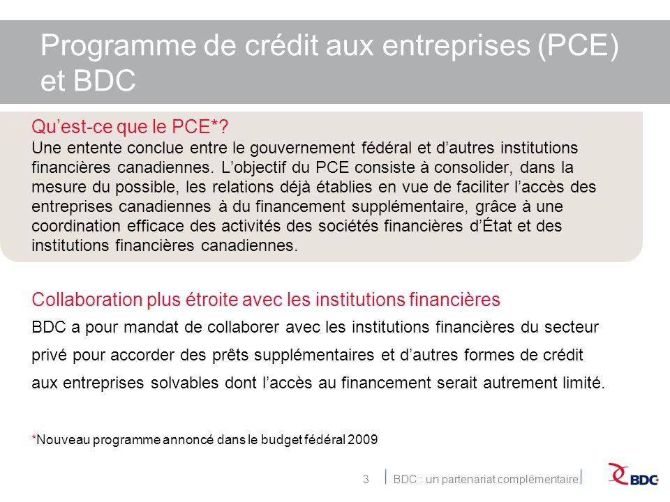BDC : un partenariat complémentaire3 Programme de crédit aux entreprises (PCE) et BDC Quest-ce que le PCE*.