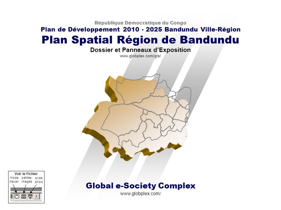 Global e-Society Complex www.globplex.com/ République Démocratique du Congo Plan de Développement 2010 - 2025 Bandundu Ville-Région Plan Spatial Région de Bandundu Dossier et Panneaux dExposition www.globplex.com/grs/ mode travail slide show petites images Voir le Fichier