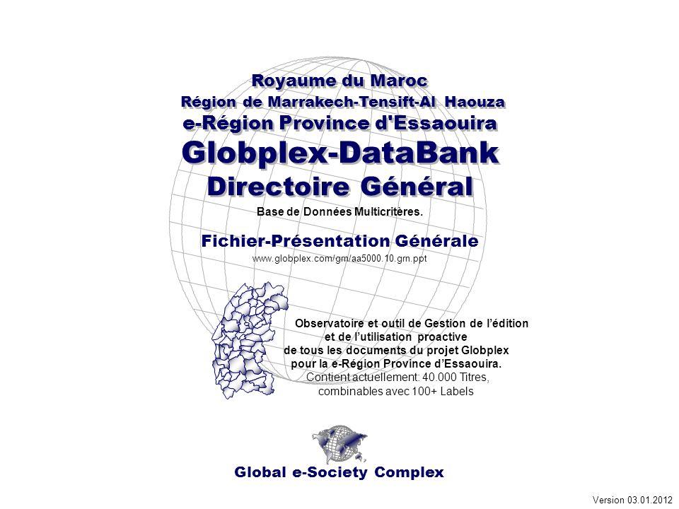 Global e-Society Complex Royaume du Maroc Région de Marrakech-Tensift-Al Haouza e-Région Province d Essaouira Globplex-DataBank Directoire Général Royaume du Maroc Région de Marrakech-Tensift-Al Haouza e-Région Province d Essaouira Globplex-DataBank Directoire Général Version 03.01.2012 www.globplex.com/grn/aa5000.10.grn.ppt Fichier-Présentation Générale Base de Données Multicritères.