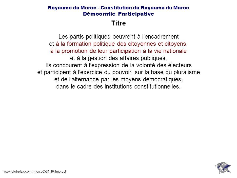 Royaume du Maroc - Constitution du Royaume du Maroc Démocratie Participative Article 11.3 www.globplex.com/fmo/co0501.10.fmo.ppt Toute personne qui porte atteinte aux dispositions et règles de sincérité et de transparence des élections est punie par la loi.