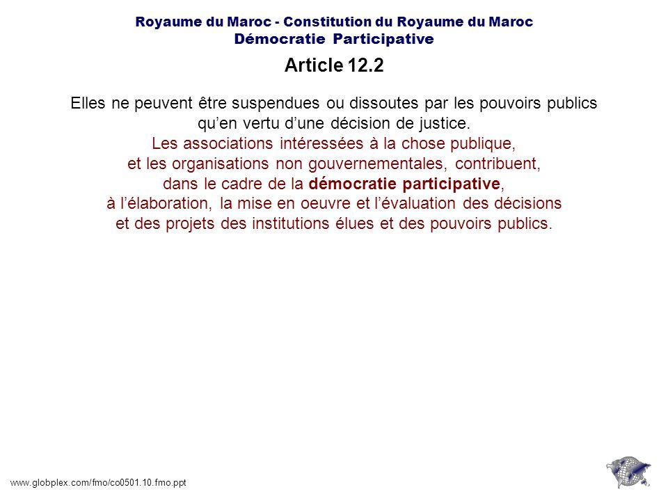 Royaume du Maroc - Constitution du Royaume du Maroc Démocratie Participative Article 18.1 www.globplex.com/fmo/co0501.10.fmo.ppt Les pouvoirs publics oeuvrent à assurer une participation aussi étendue que possible des Marocains résidant à létranger, aux institutions consultatives et de bonne gouvernance créées par la Constitution ou par la loi.