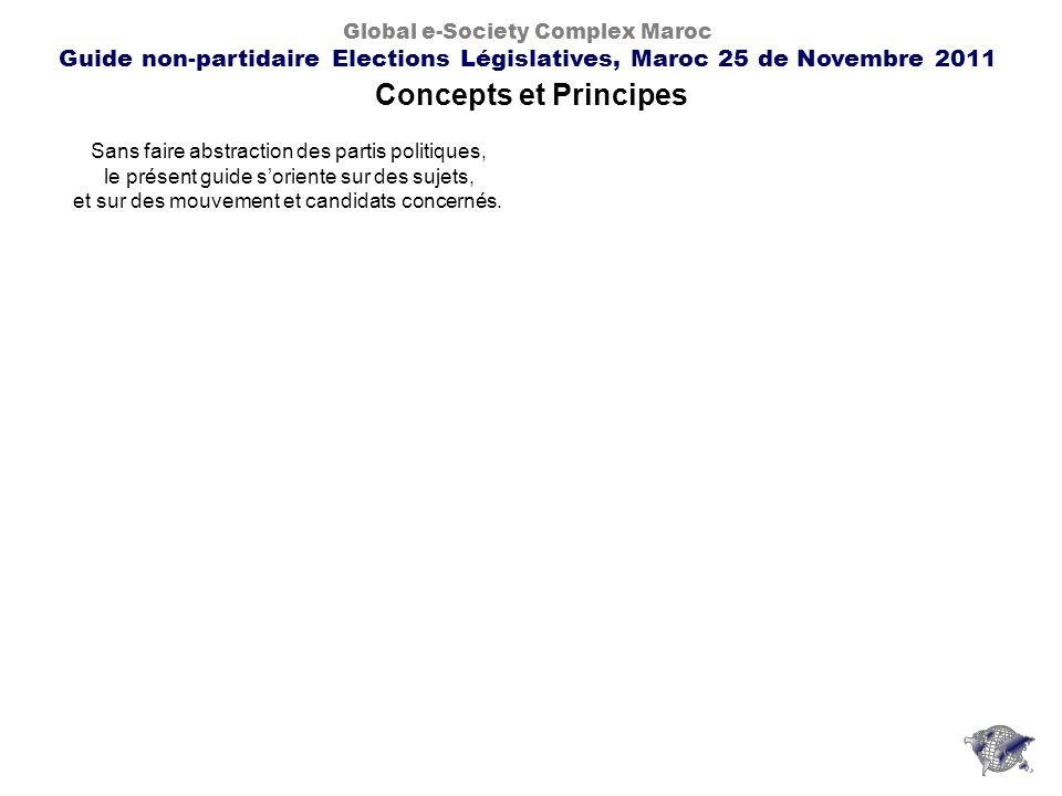 Concepts et Principes Global e-Society Complex Maroc Guide non-partidaire Elections Législatives, Maroc 25 de Novembre 2011 Sans faire abstraction des partis politiques, le présent guide soriente sur des sujets, et sur des mouvement et candidats concernés.