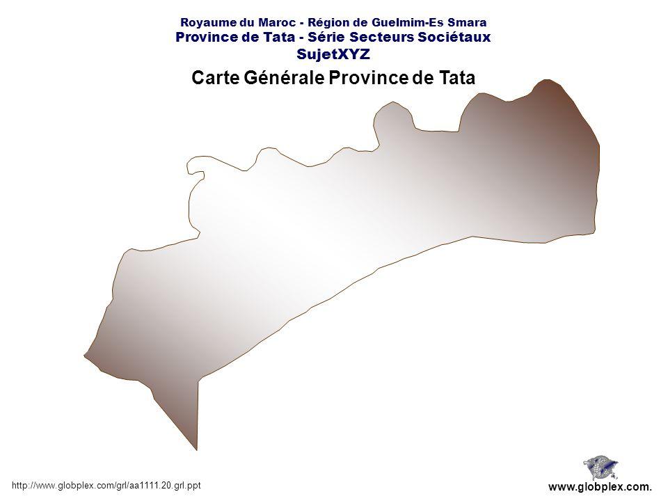 Royaume du Maroc - Région de Guelmim-Es Smara Province de Tata - Série Secteurs Sociétaux SujetXYZ Carte Générale Province de Tata http://www.globplex