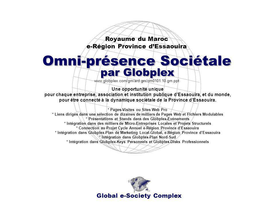 Royaume du Maroc e-Région Province dEssaouira Global e-Society Complex www.globplex.com/grn/ard.grn/om0101.10.grn.ppt Omni-présence Sociétale par Globplex Une opportunité unique pour chaque entreprise, association et institution publique dEssaouira, et du monde, pour être connecté à la dynamique sociétale de la Province dEssaouira.