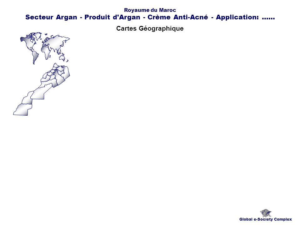 Cartes Géographique Global e-Society Complex Royaume du Maroc Secteur Argan - Produit d Argan - Crème Anti-Acné - Application:......