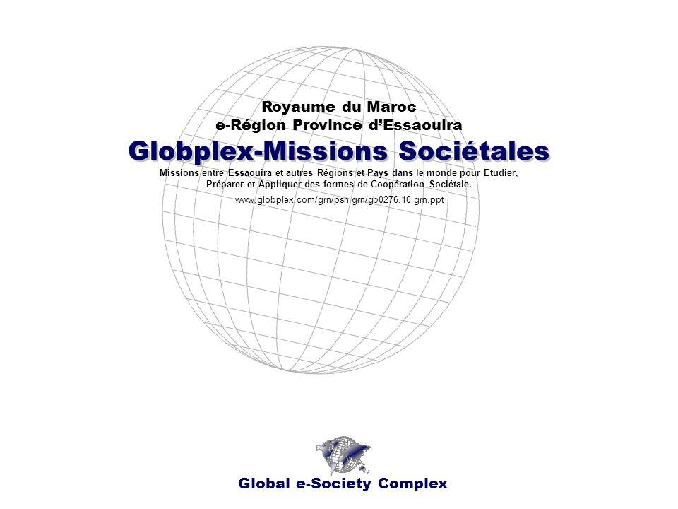 Globplex-Missions Sociétales Royaume du Maroc e-Région Province dEssaouira Global e-Society Complex www.globplex.com/grn/psn.grn/gb0276.10.grn.ppt Missions entre Essaouira et autres Régions et Pays dans le monde pour Etudier, Préparer et Appliquer des formes de Coopération Sociétale.