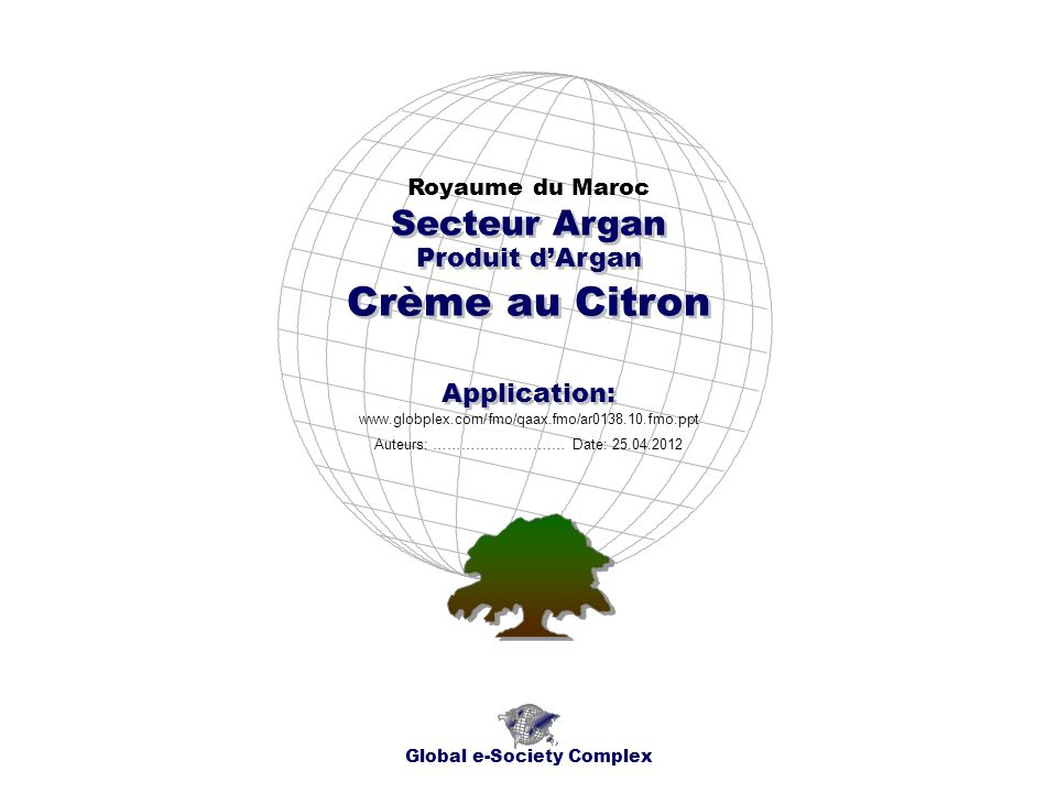 Produit dArgan Royaume du Maroc Global e-Society Complex www.globplex.com/fmo/qaax.fmo/ar0138.10.fmo.ppt Secteur Argan Application: Auteurs: …………………….
