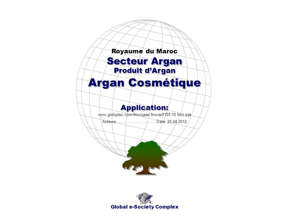 Produit dArgan Royaume du Maroc Global e-Society Complex www.globplex.com/fmo/qaax.fmo/ar0155.10.fmo.ppt Secteur Argan Application: Auteurs: …………………….… Date: 25.04.2012 Argan Cosmétique