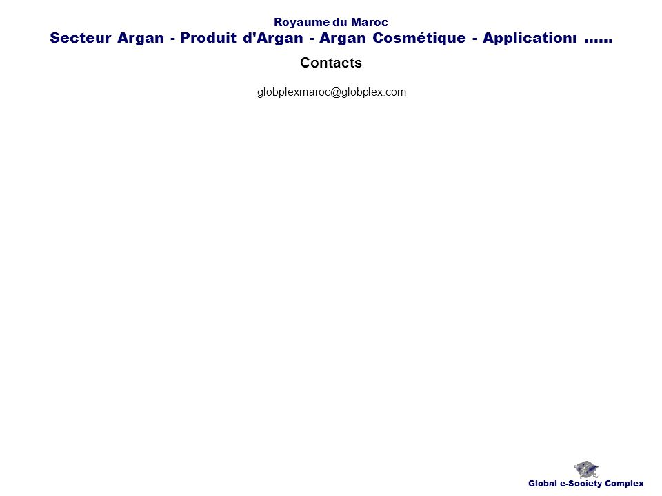 Contacts Global e-Society Complex globplexmaroc@globplex.com Royaume du Maroc Secteur Argan - Produit d Argan - Argan Cosmétique - Application:......