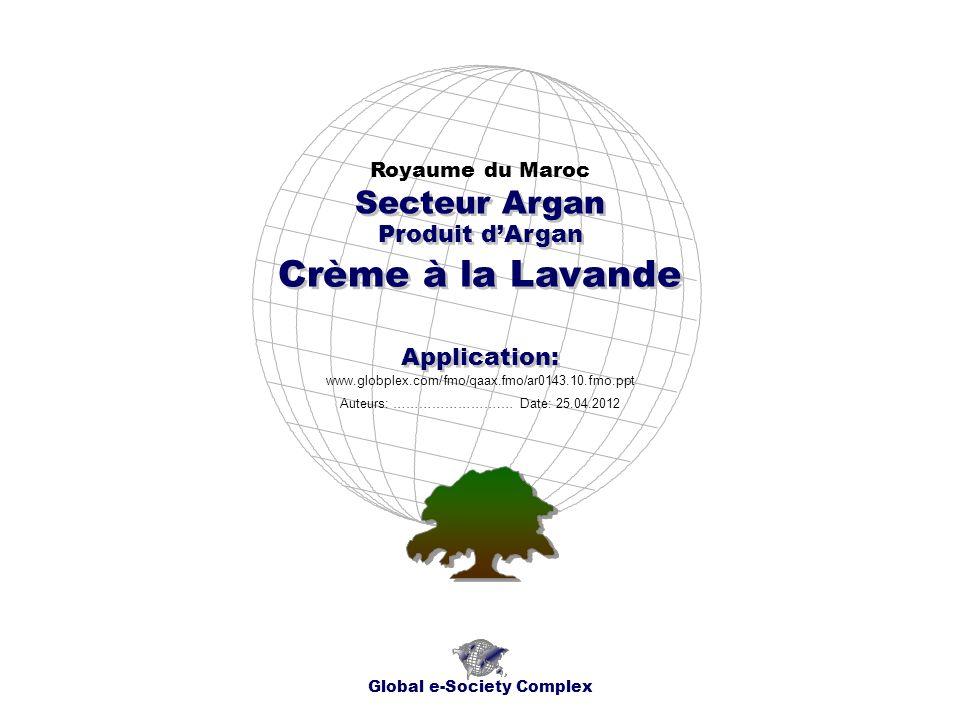 Produit dArgan Royaume du Maroc Global e-Society Complex www.globplex.com/fmo/qaax.fmo/ar0143.10.fmo.ppt Secteur Argan Application: Auteurs: …………………….… Date: 25.04.2012 Crème à la Lavande
