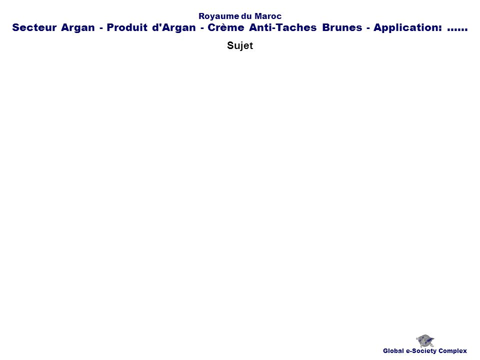Contacts Global e-Society Complex globplexmaroc@globplex.com Royaume du Maroc Secteur Argan - Produit d Argan - Crème Anti-Taches Brunes - Application:......