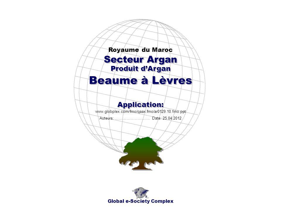 Produit dArgan Royaume du Maroc Global e-Society Complex www.globplex.com/fmo/qaax.fmo/ar0129.10.fmo.ppt Secteur Argan Application: Auteurs: …………………….… Date: 25.04.2012 Beaume à Lèvres