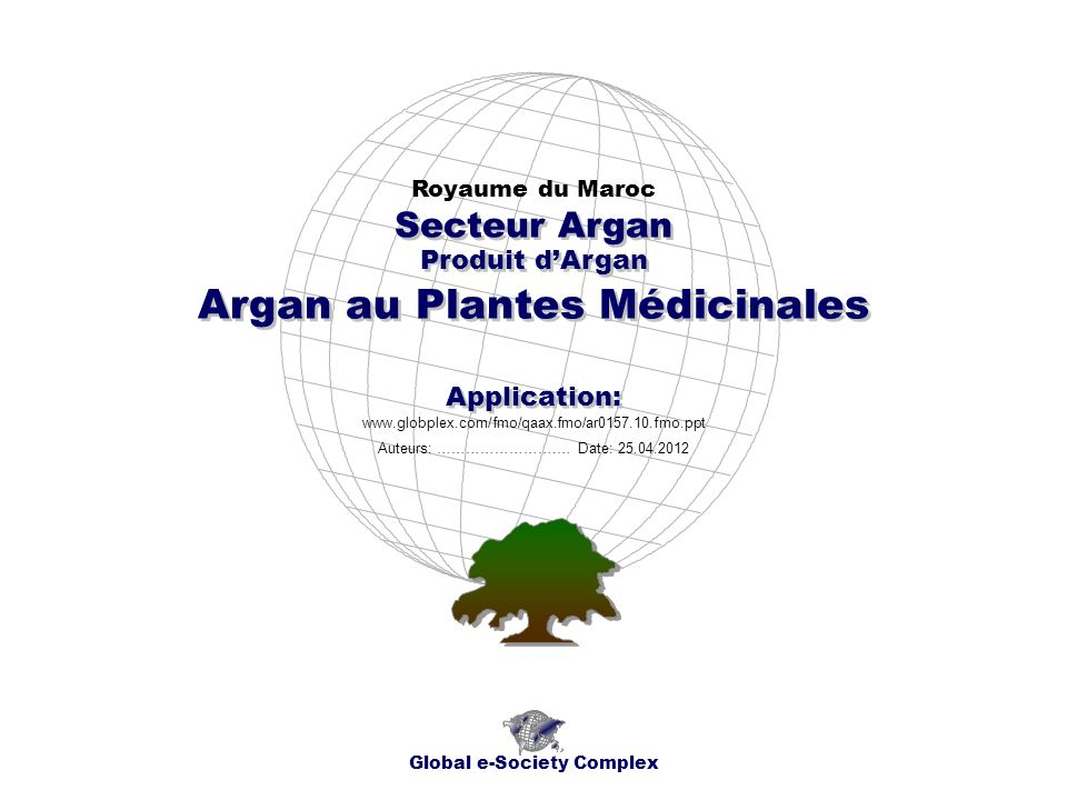 Produit dArgan Royaume du Maroc Global e-Society Complex www.globplex.com/fmo/qaax.fmo/ar0157.10.fmo.ppt Secteur Argan Application: Auteurs: …………………….… Date: 25.04.2012 Argan au Plantes Médicinales