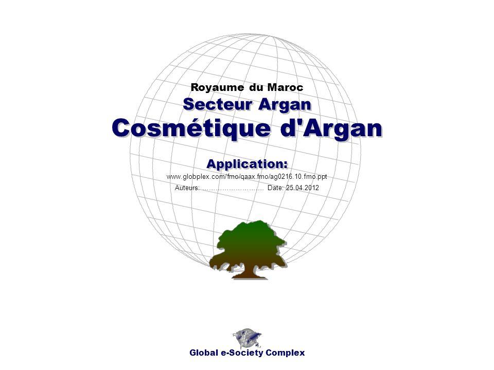 Cosmétique d Argan Royaume du Maroc Global e-Society Complex www.globplex.com/fmo/qaax.fmo/ag0216.10.fmo.ppt Secteur Argan Application: Auteurs: …………………….… Date: 25.04.2012
