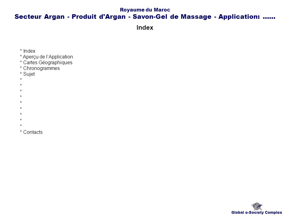 Index Global e-Society Complex * Index * Aperçu de lApplication * Cartes Géographiques * Chronogrammes * Sujet * * Contacts Royaume du Maroc Secteur Argan - Produit d Argan - Savon-Gel de Massage - Application:......