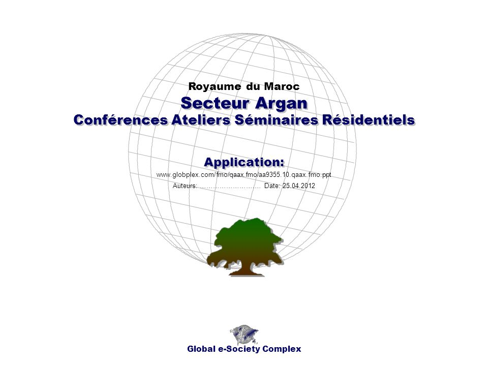 Conférences Ateliers Séminaires Résidentiels Royaume du Maroc Global e-Society Complex www.globplex.com/fmo/qaax.fmo/aa9355.10.qaax.fmo.ppt Secteur Argan Application: Auteurs: …………………….… Date: 25.04.2012