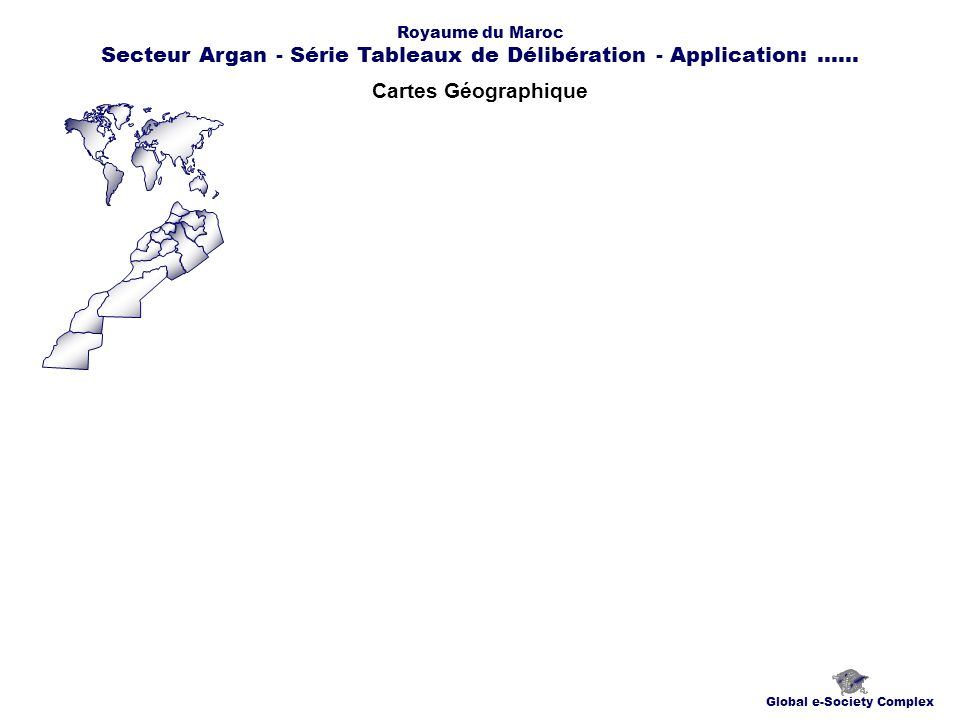 Cartes Géographique Global e-Society Complex Royaume du Maroc Secteur Argan - Série Tableaux de Délibération - Application:......
