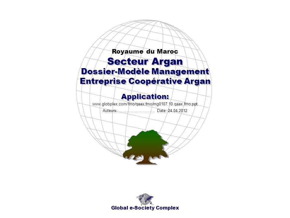 Dossier-Modèle Management Entreprise Coopérative Argan Royaume du Maroc Global e-Society Complex www.globplex.com/fmo/qaax.fmo/mg0107.10.qaax.fmo.ppt Secteur Argan Application: Auteurs: …………………….… Date: 24.04.2012