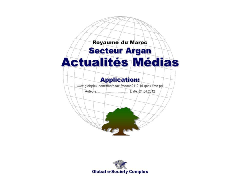Actualités Médias Royaume du Maroc Global e-Society Complex www.globplex.com/fmo/qaax.fmo/mc0112.10.qaax.fmo.ppt Secteur Argan Application: Auteurs: …………………….… Date: 24.04.2012