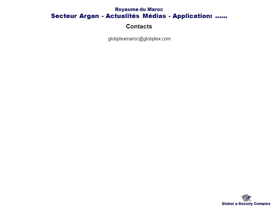 Contacts Global e-Society Complex globplexmaroc@globplex.com Royaume du Maroc Secteur Argan - Actualités Médias - Application:......