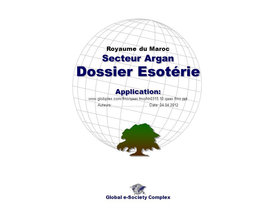 Dossier Esotérie Royaume du Maroc Global e-Society Complex www.globplex.com/fmo/qaax.fmo/hh0315.10.qaax.fmo.ppt Secteur Argan Application: Auteurs: …………………….… Date: 24.04.2012
