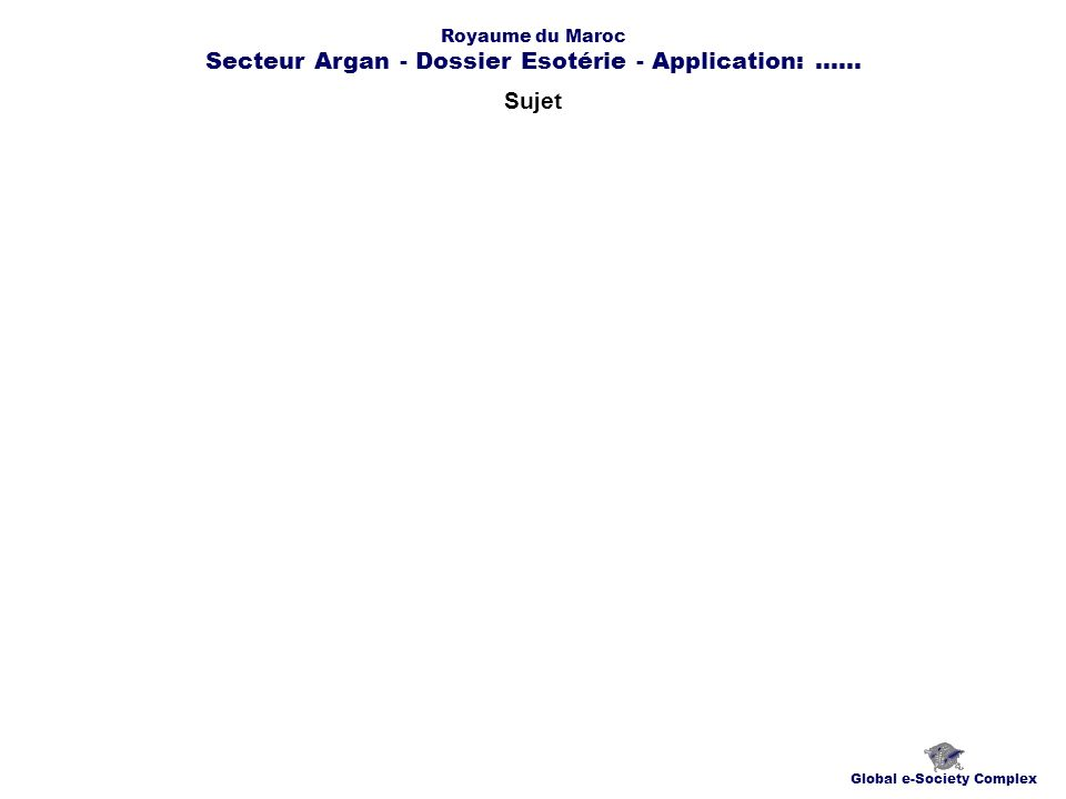 Contacts Global e-Society Complex globplexmaroc@globplex.com Royaume du Maroc Secteur Argan - Dossier Esotérie - Application:......