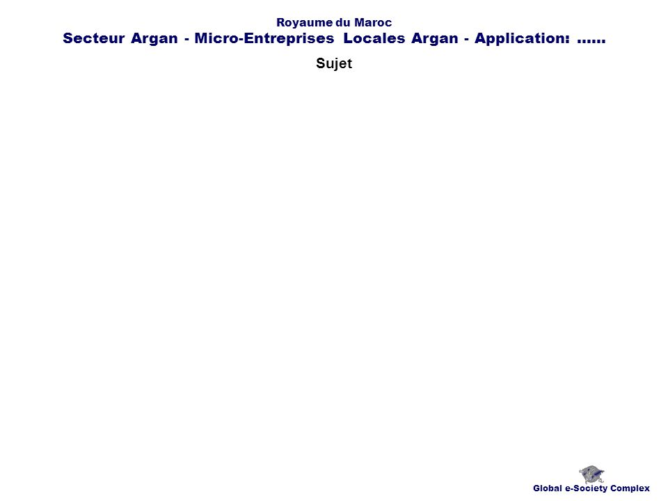 Sujet Global e-Society Complex Royaume du Maroc Secteur Argan - Micro-Entreprises Locales Argan - Application:......