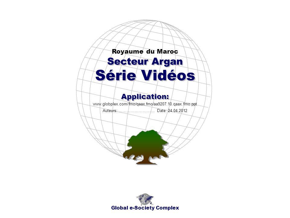 Série Vidéos Royaume du Maroc Global e-Society Complex www.globplex.com/fmo/qaax.fmo/aa9207.10.qaax.fmo.ppt Secteur Argan Application: Auteurs: ………………