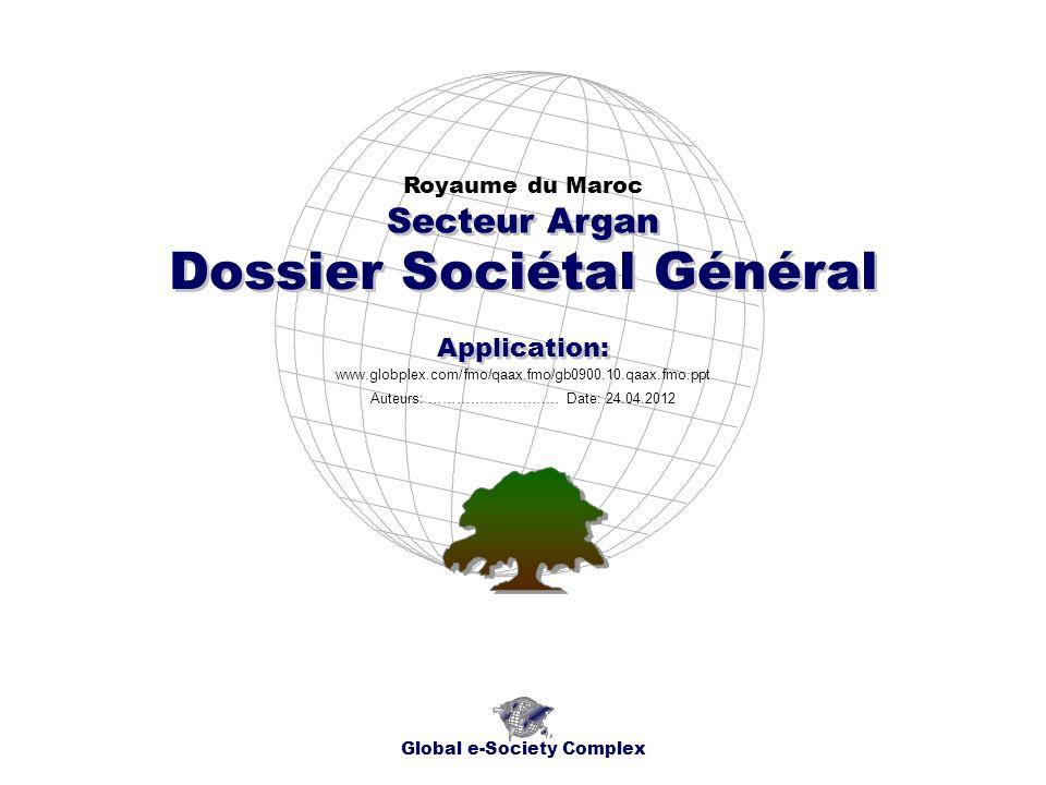 Dossier Sociétal Général Royaume du Maroc Global e-Society Complex www.globplex.com/fmo/qaax.fmo/gb0900.10.qaax.fmo.ppt Secteur Argan Application: Auteurs: …………………….… Date: 24.04.2012