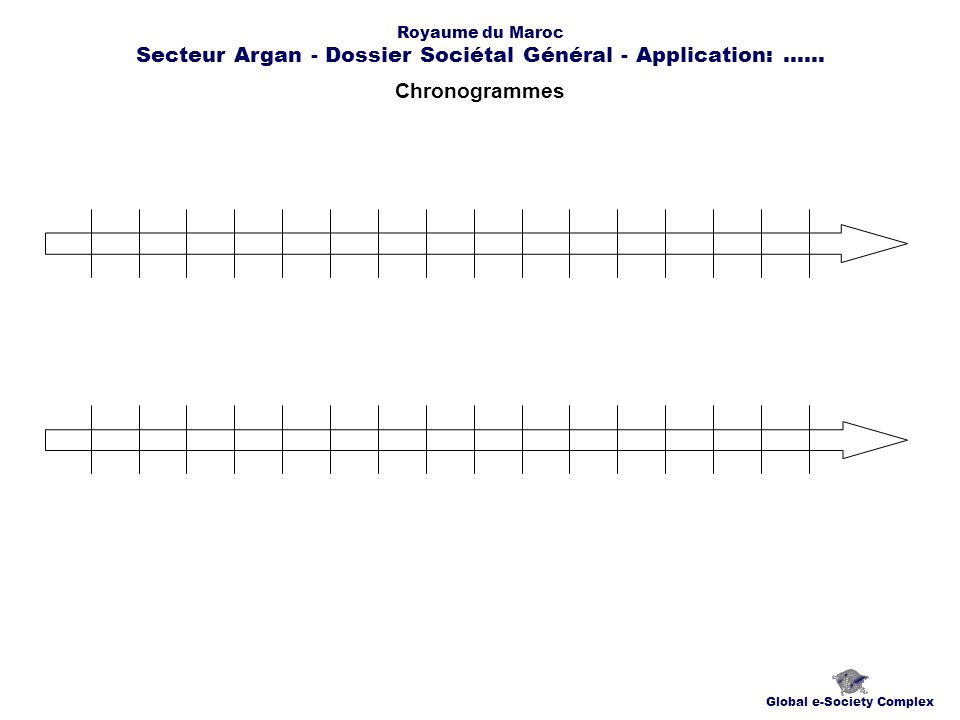 Chronogrammes Global e-Society Complex Royaume du Maroc Secteur Argan - Dossier Sociétal Général - Application:......