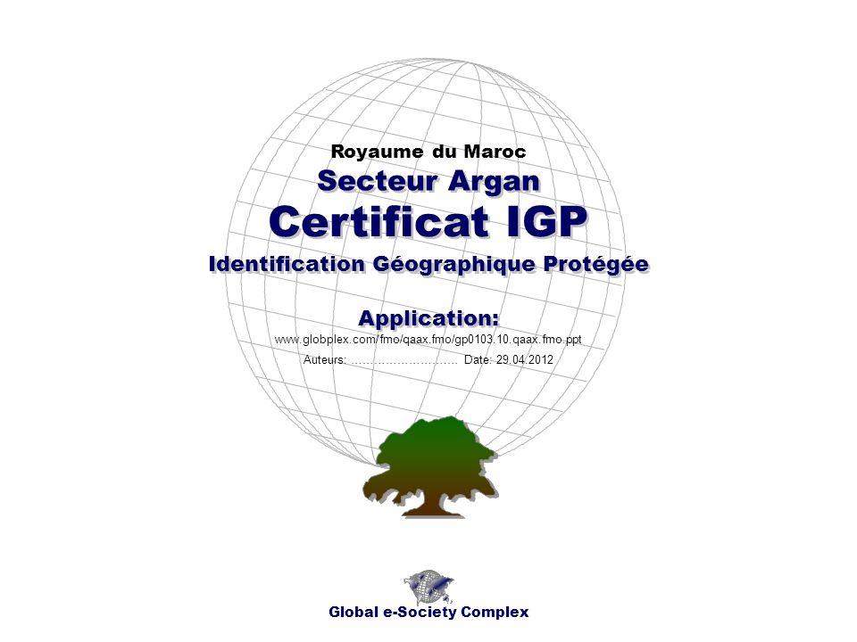 Certificat IGP Royaume du Maroc Global e-Society Complex www.globplex.com/fmo/qaax.fmo/gp0103.10.qaax.fmo.ppt Secteur Argan Application: Auteurs: …………………….… Date: 29.04.2012 Identification Géographique Protégée