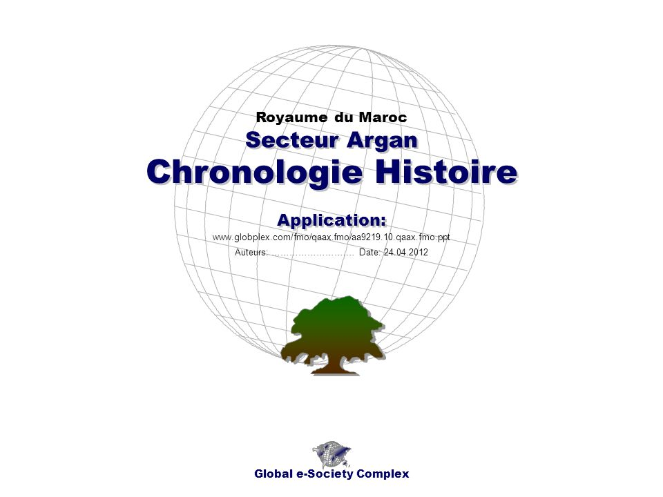 Chronologie Histoire Royaume du Maroc Global e-Society Complex www.globplex.com/fmo/qaax.fmo/aa9219.10.qaax.fmo.ppt Secteur Argan Application: Auteurs