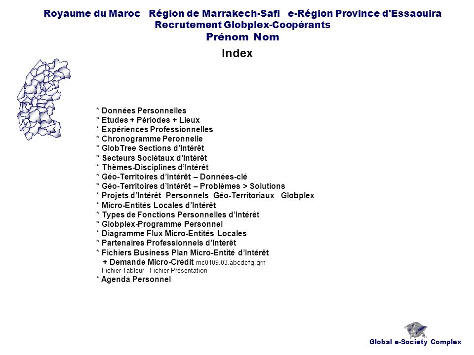 Global e-Society Complex Royaume du Maroc Région de Marrakech-Safi e-Région Province d Essaouira Recrutement Globplex-Coopérants Prénom Nom Index * Données Personnelles * Etudes + Périodes + Lieux * Expériences Professionnelles * Chronogramme Peronnelle * GlobTree Sections dIntérêt * Secteurs Sociétaux dIntérêt * Thèmes-Disciplines dIntérêt * Géo-Territoires dIntérêt – Données-clé * Géo-Territoires dIntérêt – Problèmes > Solutions * Projets dIntérêt Personnels Géo-Territoriaux Globplex * Micro-Entités Locales dIntérêt * Types de Fonctions Personnelles dIntérêt * Globplex-Programme Personnel * Diagramme Flux Micro-Entités Locales * Partenaires Professionnels dIntérêt * Fichiers Business Plan Micro-Entité dIntérêt + Demande Micro-Crédit mc0109.03.abcdefg.grn Fichier-Tableur Fichier-Présentation * Agenda Personnel