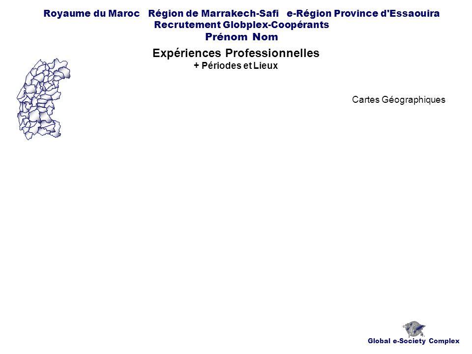 Global e-Society Complex Royaume du Maroc Région de Marrakech-Safi e-Région Province d Essaouira Recrutement Globplex-Coopérants Prénom Nom Expériences Professionnelles + Périodes et Lieux Cartes Géographiques
