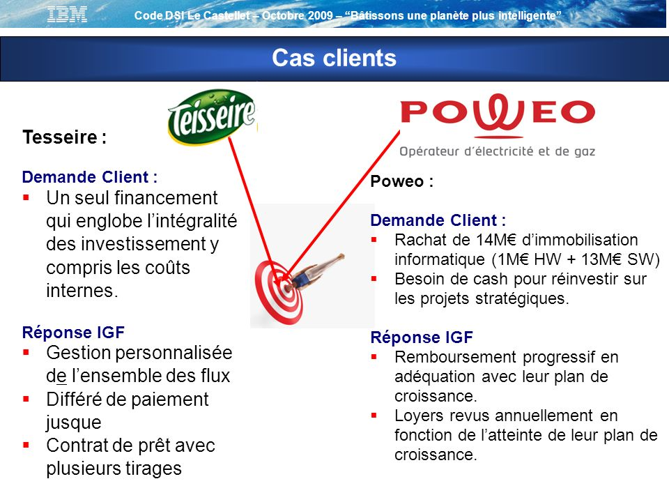 Code DSI Le Castellet – Octobre 2009 – Bâtissons une planète plus intelligente Cas clients Tesseire : Demande Client : Un seul financement qui englobe lintégralité des investissement y compris les coûts internes.