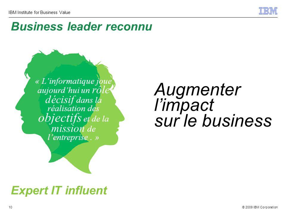 © 2009 IBM Corporation IBM Institute for Business Value 10 Augmenter limpact sur le business « Linformatique joue aujourdhui un rôle décisif dans la réalisation des objectifs et de la mission de lentreprise.