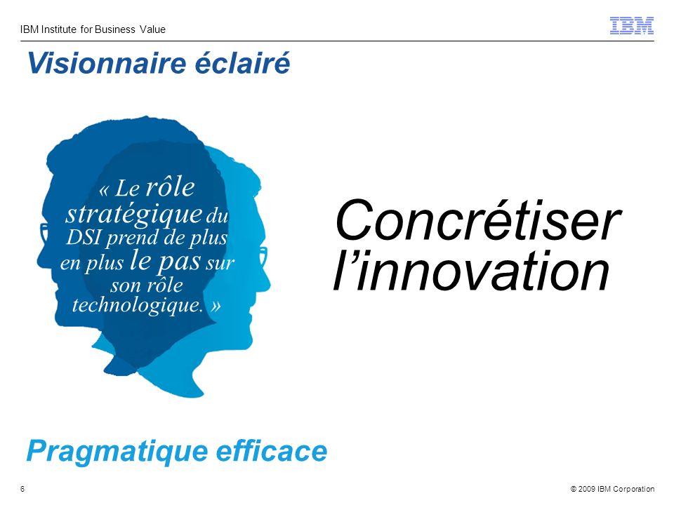 © 2009 IBM Corporation IBM Institute for Business Value 6 Pragmatique efficace Concrétiser linnovation Visionnaire éclairé « Le rôle stratégique du DSI prend de plus en plus le pas sur son rôle technologique.